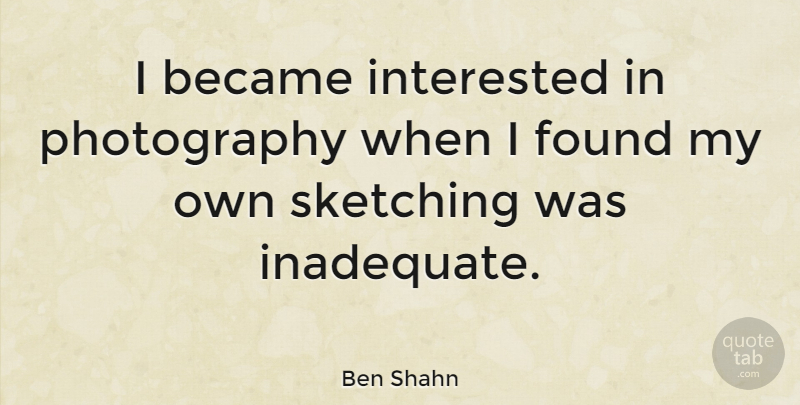 Ben Shahn Quote About Photography, Sketching, Found: I Became Interested In Photography...