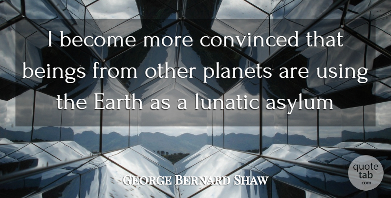 George Bernard Shaw Quote About Clever, Earth, Asylums: I Become More Convinced That...