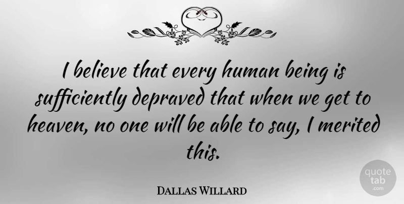 Dallas Willard Quote About Believe, Heaven, Able: I Believe That Every Human...