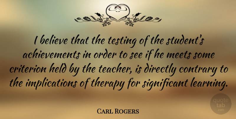 Carl Rogers Quote About Education, Teacher, Believe: I Believe That The Testing...