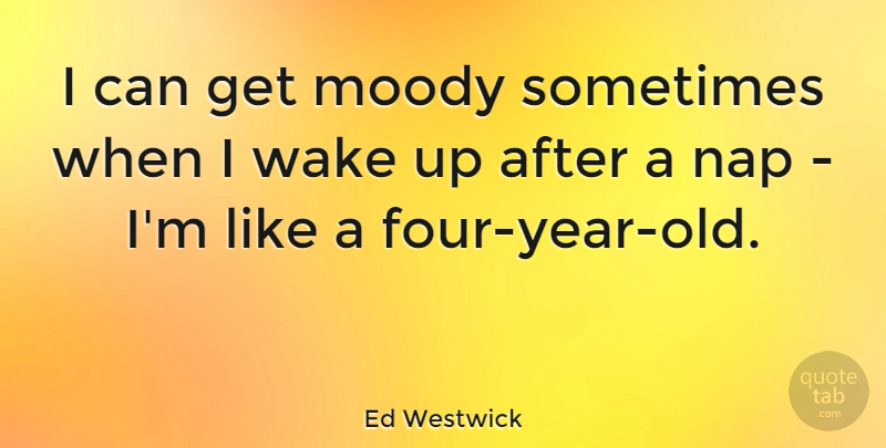 Ed Westwick Quote About undefined: I Can Get Moody Sometimes...