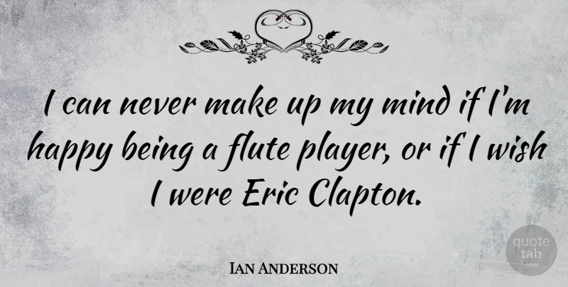 Ian Anderson Quote About Happiness, Being Happy, Player: I Can Never Make Up...
