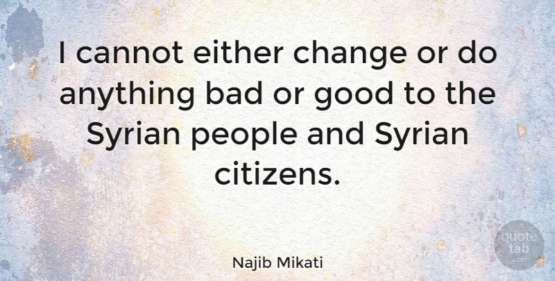 Najib Mikati Quote About Bad, Cannot, Change, Either, Good: I Cannot Either Change Or...