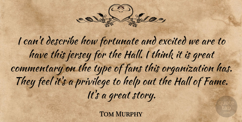 Tom Murphy Quote About Commentary, Describe, Excited, Fans, Fortunate: I Cant Describe How Fortunate...