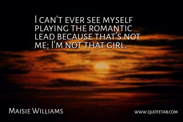 Maisie Williams Quote About Playing, Romantic: I Cant Ever See Myself...