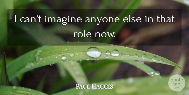 Paul Haggis Quote About Anyone, Imagine, Role: I Cant Imagine Anyone Else...