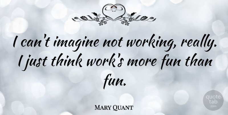 Mary Quant Quote About Work: I Cant Imagine Not Working...