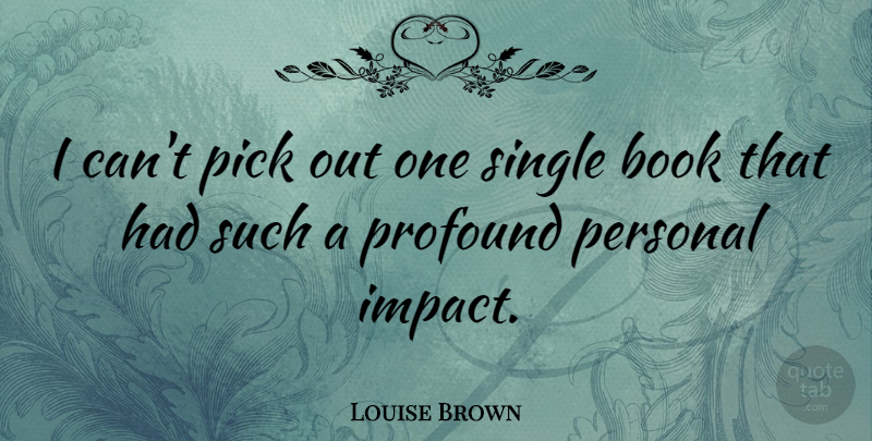 Louise Brown Quote About Book, Impact, Profound: I Cant Pick Out One...