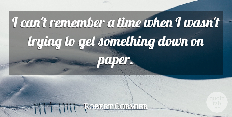 Robert Cormier Quote About Trying, Paper, Remember: I Cant Remember A Time...