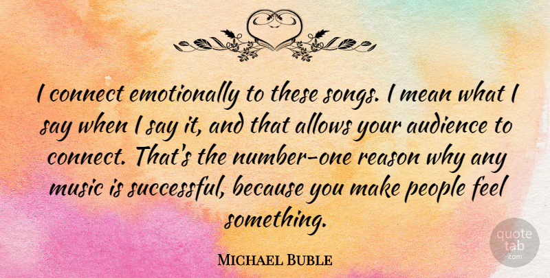 Michael Buble Quote About Audience, Connect, Mean, Music, People: I Connect Emotionally To These...