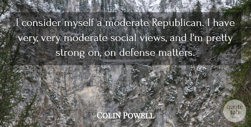 Colin Powell Quote About Strong, Views, Defense: I Consider Myself A Moderate...