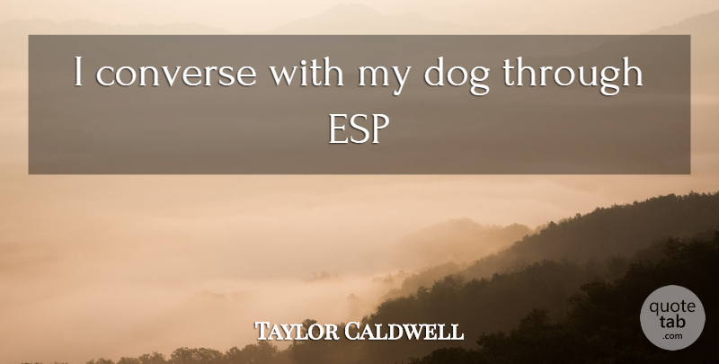 Taylor Caldwell Quote About Dog, Esp, My Dog: I Converse With My Dog...