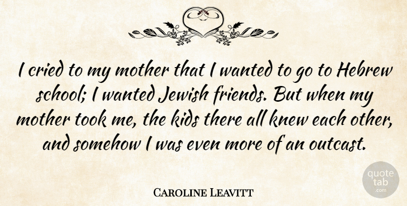 Caroline Leavitt Quote About Hebrew, Kids, Knew, Somehow, Took: I Cried To My Mother...