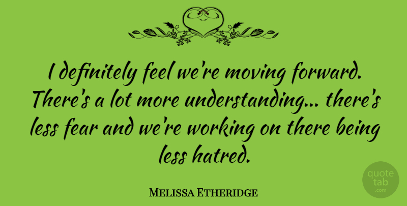 Melissa Etheridge Quote About Moving On, Moving Forward, Hatred: I Definitely Feel Were Moving...
