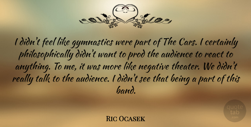 Ric Ocasek Quote About Audience, Certainly, Gymnastics, Talk: I Didnt Feel Like Gymnastics...