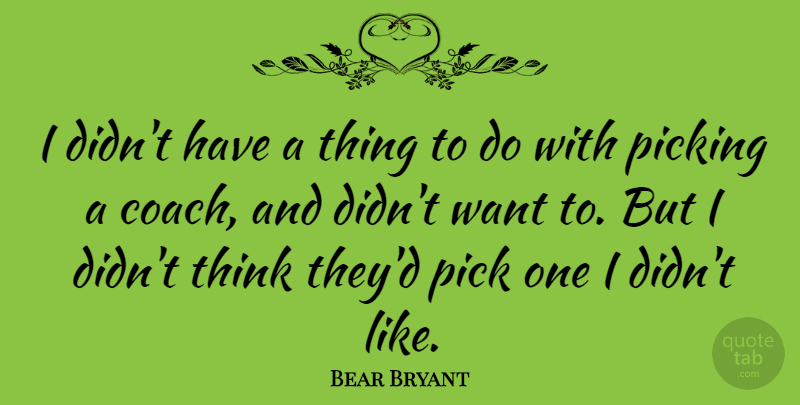 Bear Bryant Quote About Sports, Thinking, Want: I Didnt Have A Thing...