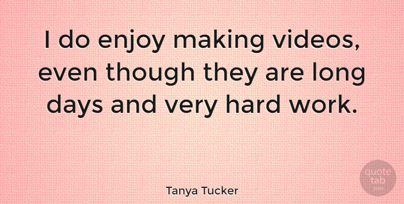 Tanya Tucker Quote About Hard Work, Long, Video: I Do Enjoy Making Videos...