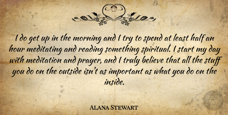 Alana Stewart Quote About Believe, Half, Hour, Meditating, Meditation: I Do Get Up In...