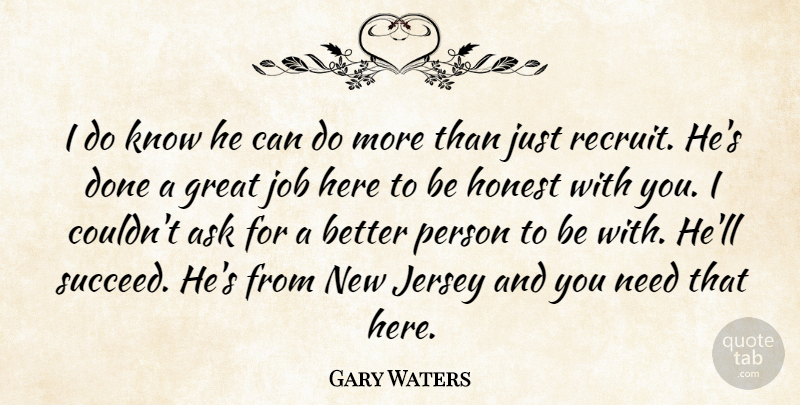 Gary Waters Quote About Ask, Great, Honest, Jersey, Job: I Do Know He Can...