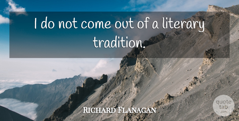 Richard Flanagan Quote About Literary: I Do Not Come Out...