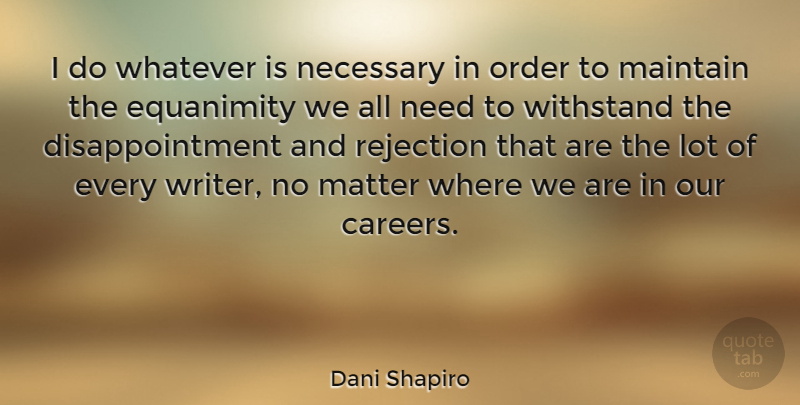 Dani Shapiro Quote About Disappointment, Order, Careers: I Do Whatever Is Necessary...