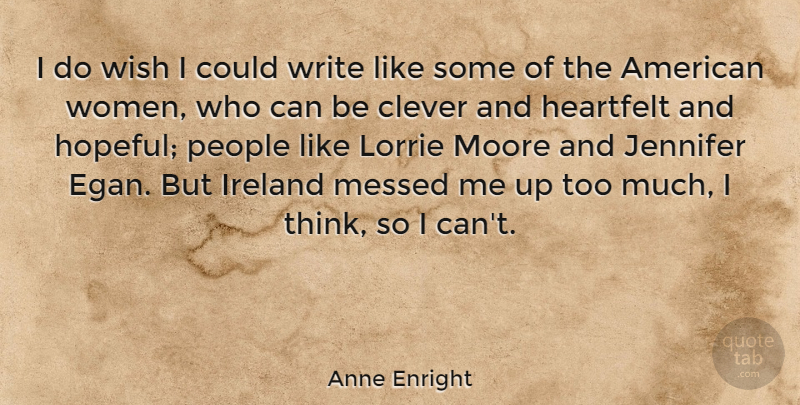 Anne Enright Quote About Clever, Writing, Thinking: I Do Wish I Could...