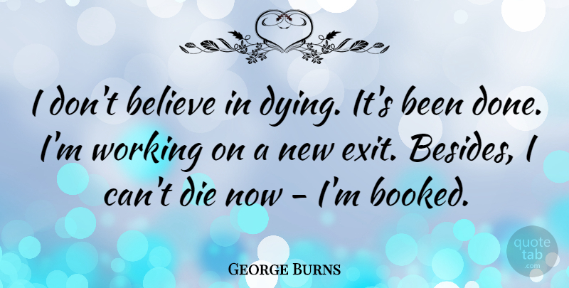 George Burns Quote About Believe, Dying, Done: I Dont Believe In Dying...
