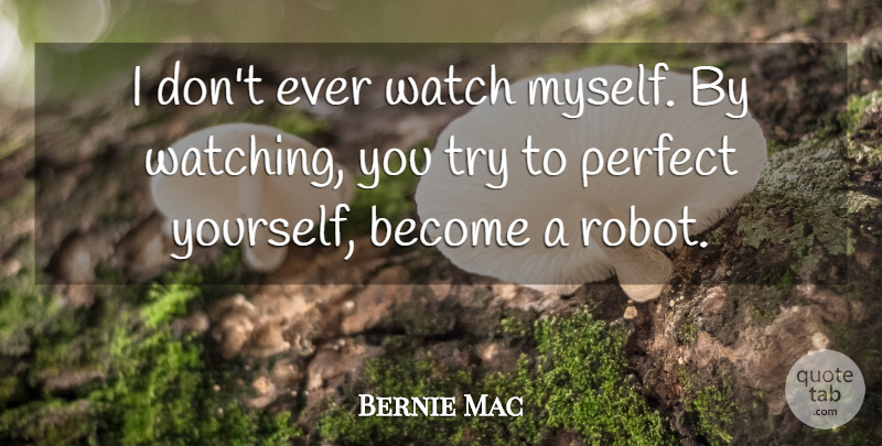 Bernie Mac Quote About Perfect, Trying, Robots: I Dont Ever Watch Myself...