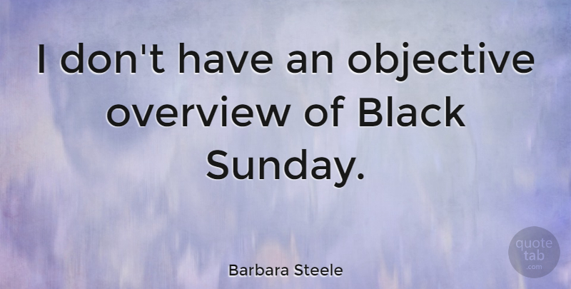 Barbara Steele Quote About Sunday, Black, Objectives: I Dont Have An Objective...