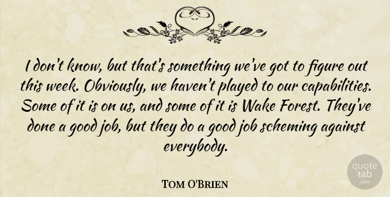 Tom O'Brien Quote About Against, Figure, Good, Job, Played: I Dont Know But Thats...