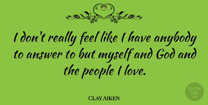 Clay Aiken Quote About Anybody, God, Love, People: I Dont Really Feel Like...