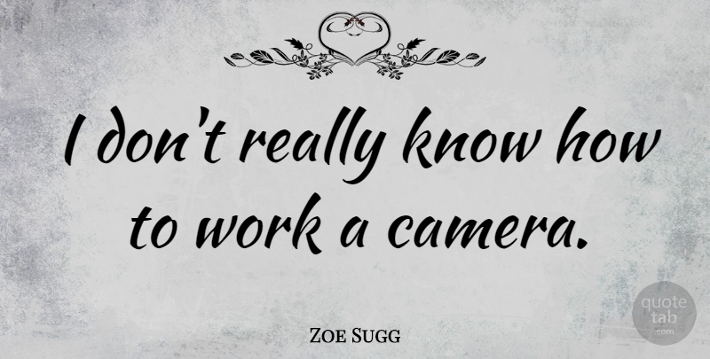 Zoe Sugg Quote About Work: I Dont Really Know How...