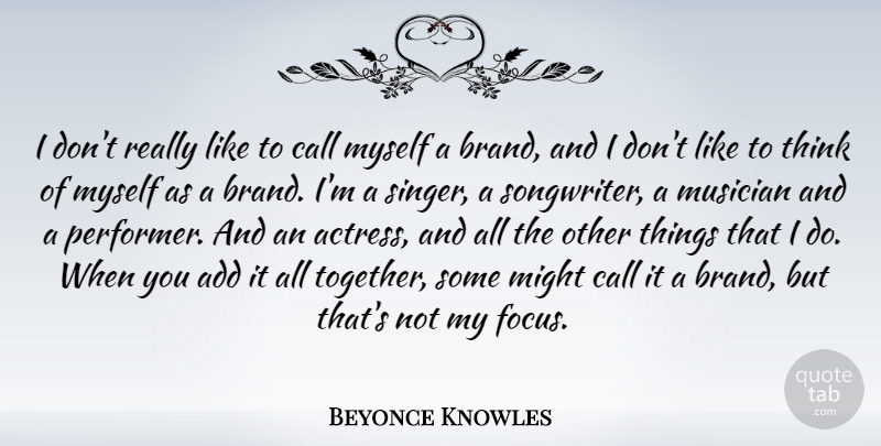 Beyonce Knowles Quote About Thinking, Focus, Together: I Dont Really Like To...