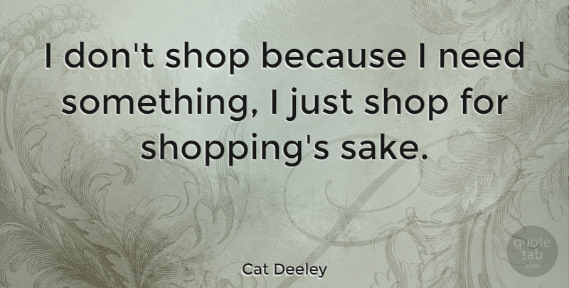 Cat Deeley Quote About Shopping, Sake, Needs: I Dont Shop Because I...