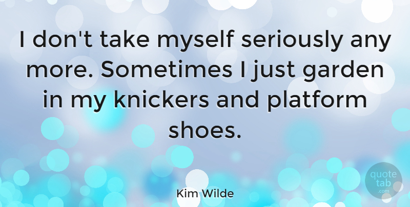 Kim Wilde Quote About Garden, Shoes, Sometimes: I Dont Take Myself Seriously...