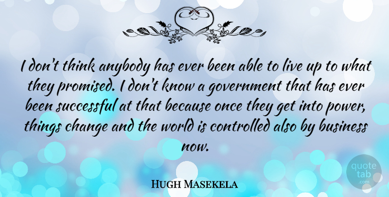Hugh Masekela Quote About Anybody, Business, Change, Controlled, Government: I Dont Think Anybody Has...
