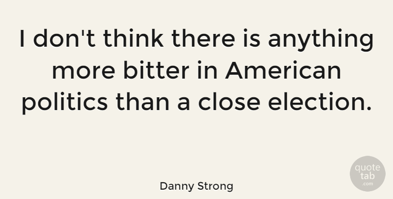 Danny Strong Quote About Thinking, Election, Bitter: I Dont Think There Is...