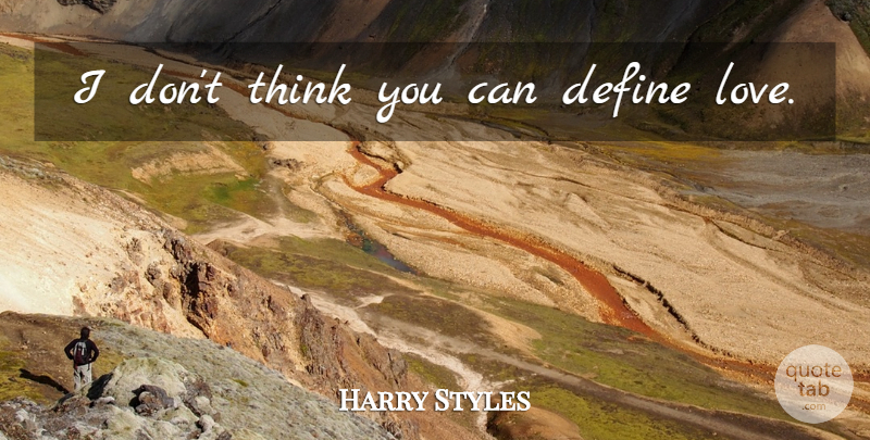 Harry Styles Quote About Thinking, One Direction, Define Love: I Dont Think You Can...