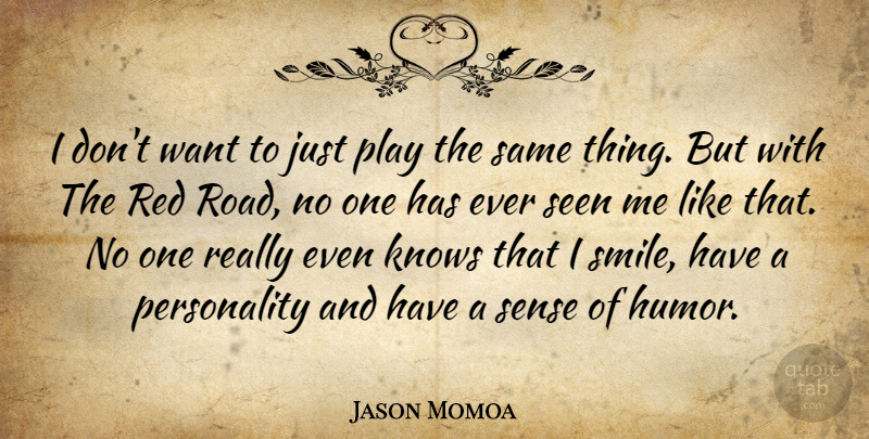 Jason Momoa Quote About Play, Personality, Want: I Dont Want To Just...