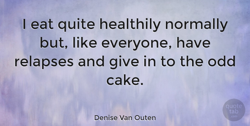 Denise Van Outen Quote About Cake, Giving, Odd: I Eat Quite Healthily Normally...