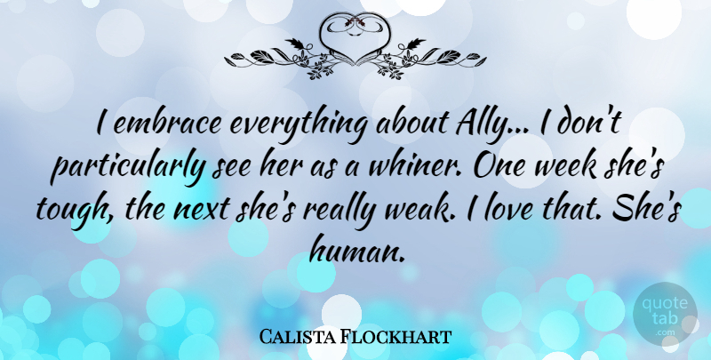Calista Flockhart Quote About Embrace, Love, Next: I Embrace Everything About Ally...