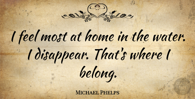 Michael Phelps Quote About Home, Water, Disappear: I Feel Most At Home...