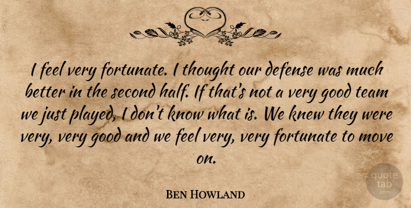 Ben Howland Quote About Defense, Fortunate, Good, Knew, Move: I Feel Very Fortunate I...