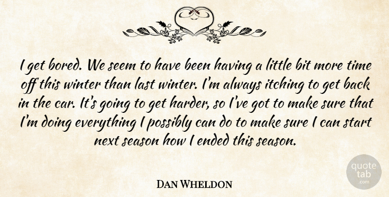 Dan Wheldon Quote About Bit, Car, Ended, Itching, Last: I Get Bored We Seem...