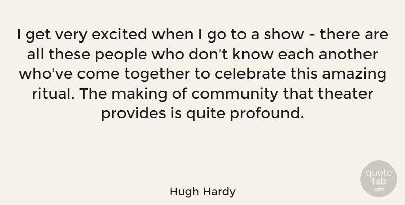 Hugh Hardy Quote About Amazing, Celebrate, Excited, People, Provides: I Get Very Excited When...