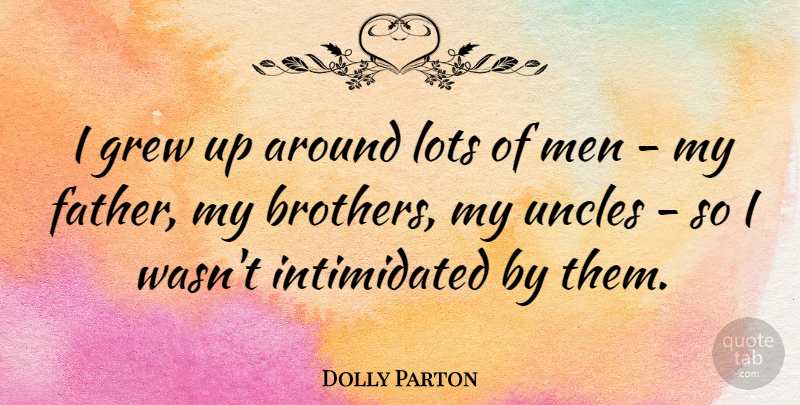 Dolly Parton Quote About Brother, Uncles, Father: I Grew Up Around Lots...