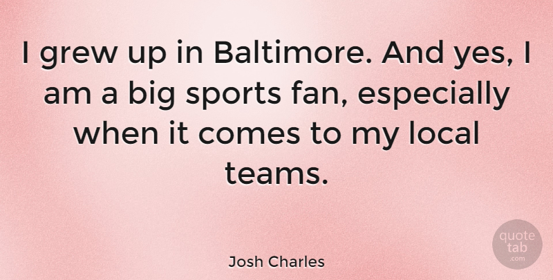 Josh Charles Quote About Sports, Team, Fans: I Grew Up In Baltimore...