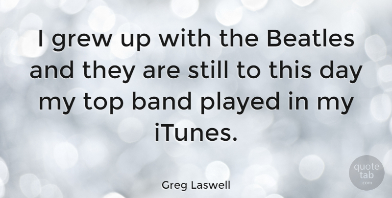 Greg Laswell Quote About Band, Grew, Stills: I Grew Up With The...