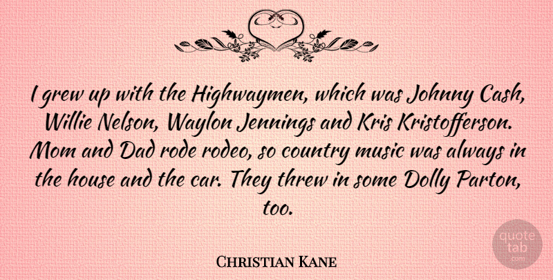 Christian Kane Quote About Car, Country, Dad, Grew, House: I Grew Up With The...