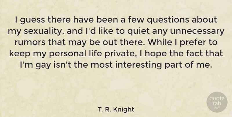 T. R. Knight Quote About Fact, Few, Guess, Hope, Life: I Guess There Have Been...